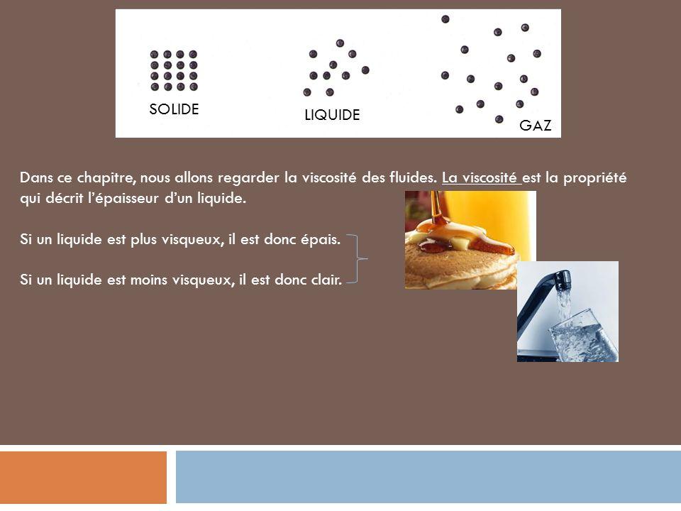 SOLIDE LIQUIDE GAZ Dans ce chapitre, nous allons regarder la viscosité des fluides. La viscosité est la propriété qui décrit lépaisseur dun liquide. S
