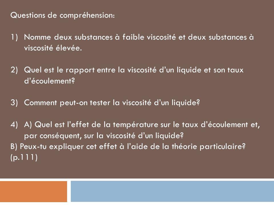 Questions de compréhension: 1)Nomme deux substances à faible viscosité et deux substances à viscosité élevée. 2)Quel est le rapport entre la viscosité