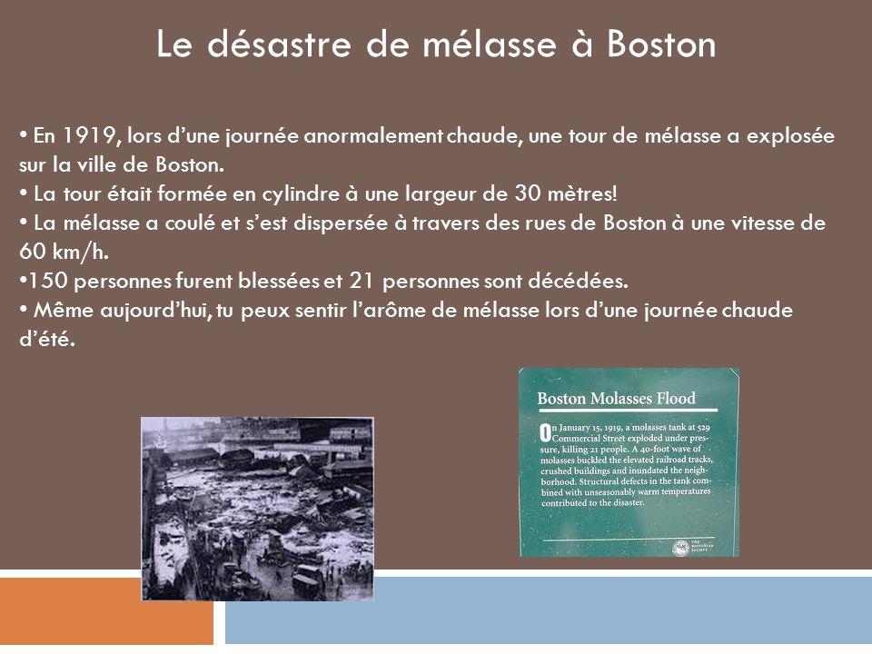 Le désastre de mélasse à Boston En 1919, lors dune journée anormalement chaude, une tour de mélasse a explosée sur la ville de Boston.