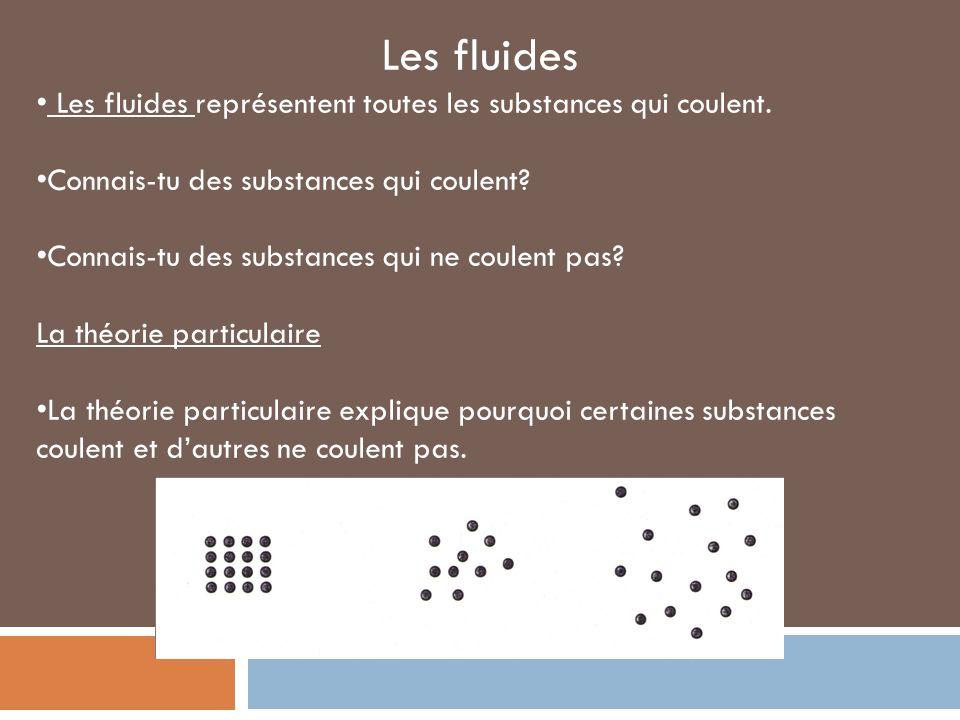 Les fluides Les fluides représentent toutes les substances qui coulent. Connais-tu des substances qui coulent? Connais-tu des substances qui ne coulen