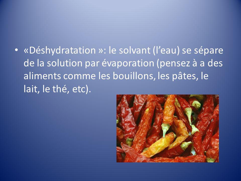 «Déshydratation »: le solvant (leau) se sépare de la solution par évaporation (pensez à a des aliments comme les bouillons, les pâtes, le lait, le thé, etc).