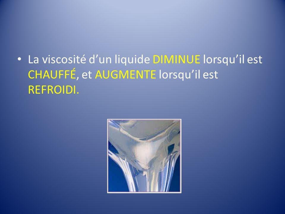 La viscosité dun liquide DIMINUE lorsquil est CHAUFFÉ, et AUGMENTE lorsquil est REFROIDI.