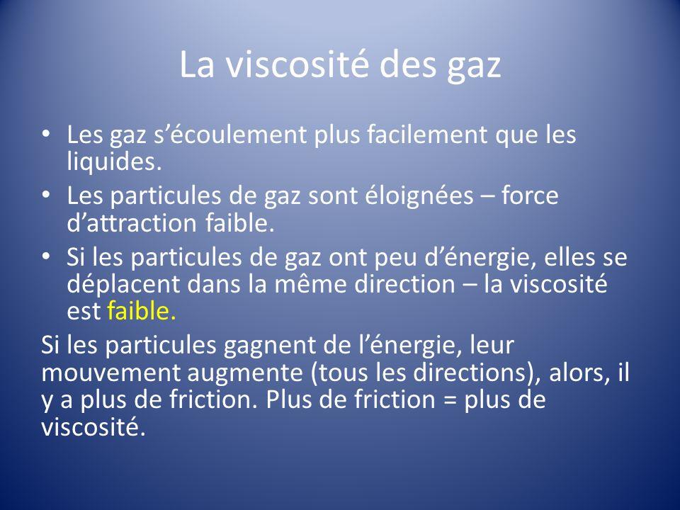 La viscosité des gaz Les gaz sécoulement plus facilement que les liquides.