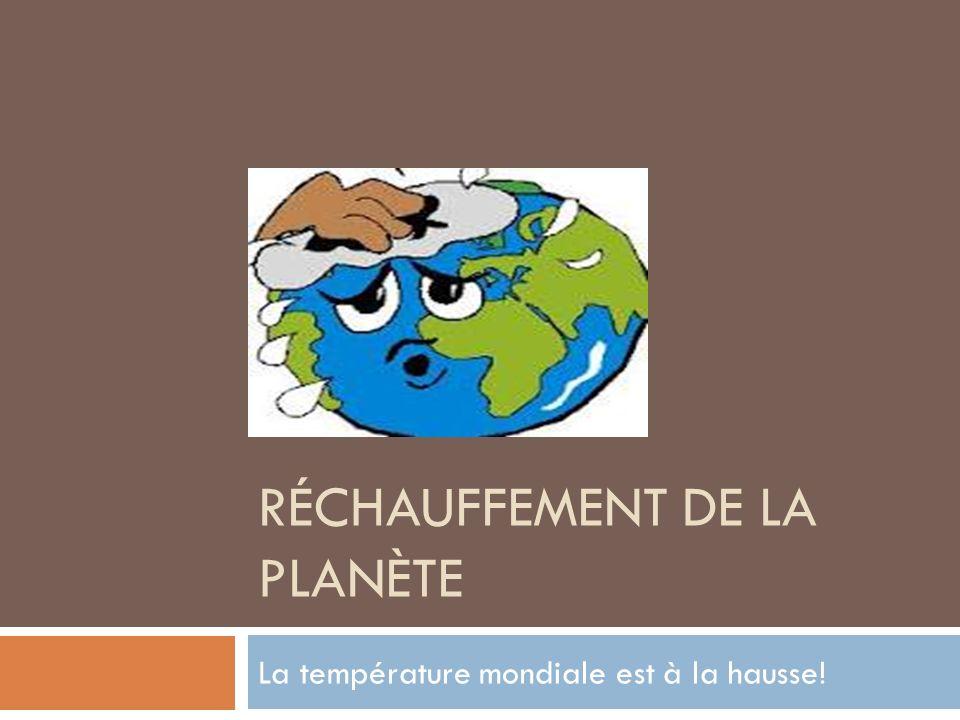 RÉCHAUFFEMENT DE LA PLANÈTE La température mondiale est à la hausse!