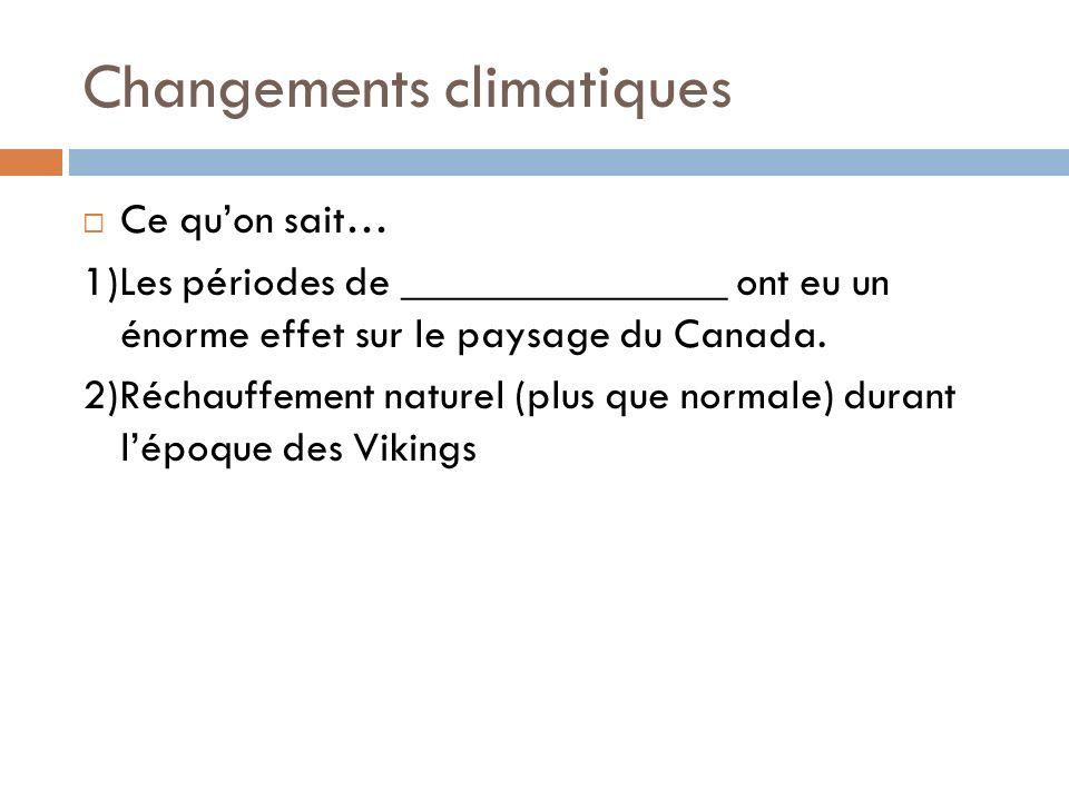 Changements climatiques Ce quon sait… 1)Les périodes de _______________ ont eu un énorme effet sur le paysage du Canada. 2)Réchauffement naturel (plus