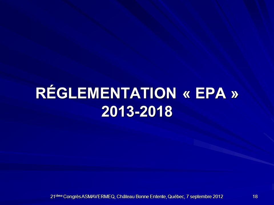 RÉGLEMENTATION « EPA » 2013-2018 18 21 ième Congrès ASMAVERMEQ, Château Bonne Entente, Québec, 7 septembre 2012