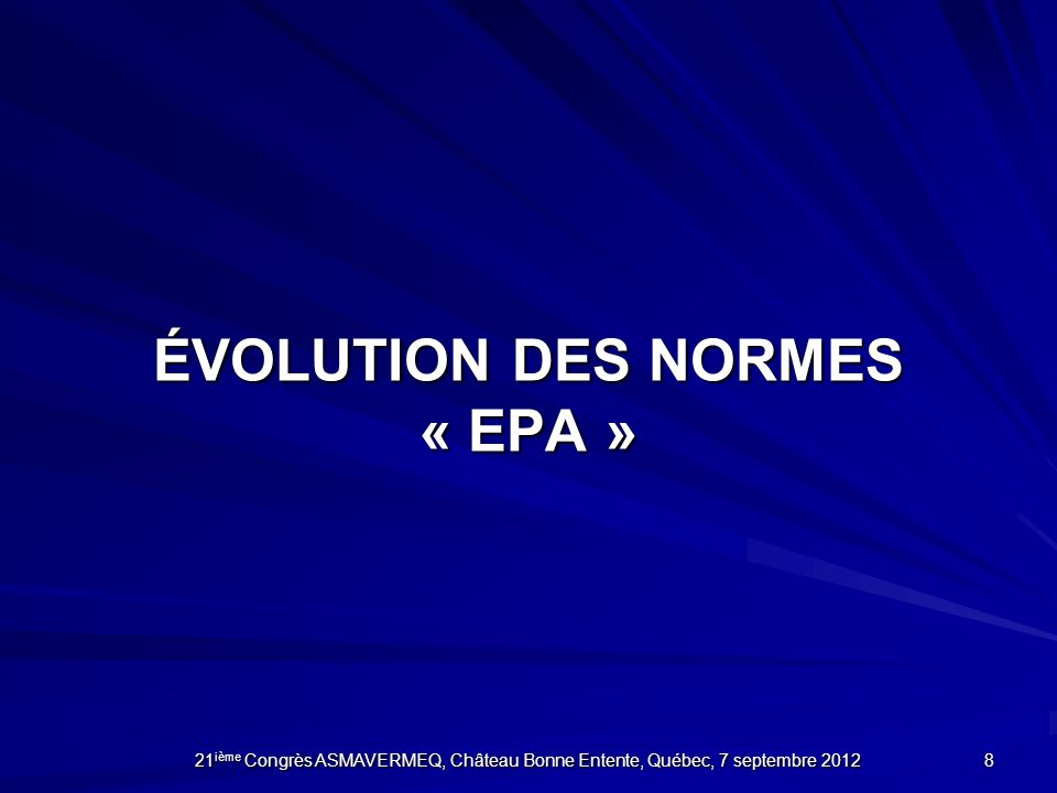 ÉVOLUTION DES NORMES « EPA » 8 21 ième Congrès ASMAVERMEQ, Château Bonne Entente, Québec, 7 septembre 2012
