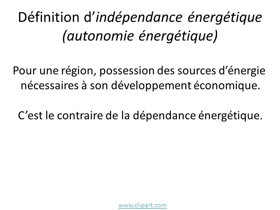 Définition dindépendance énergétique (autonomie énergétique) Pour une région, possession des sources dénergie nécessaires à son développement économiq
