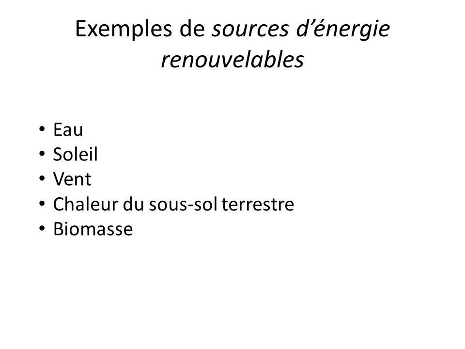 Exemples de sources dénergie renouvelables Eau Soleil Vent Chaleur du sous-sol terrestre Biomasse