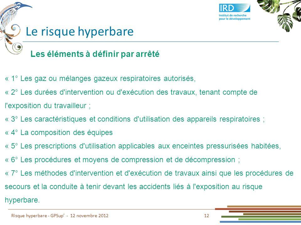 Le risque hyperbare 12 Risque hyperbare - GPSup - 12 novembre 2012 « 1° Les gaz ou mélanges gazeux respiratoires autorisés, « 2° Les durées d'interven
