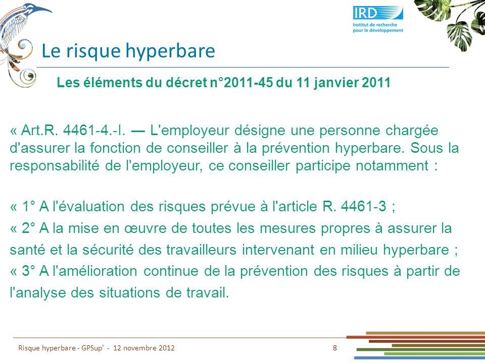 Le risque hyperbare 8 Risque hyperbare - GPSup - 12 novembre 2012 Les éléments du décret n°2011-45 du 11 janvier 2011 « Art.R. 4461-4.-I. L'employeur
