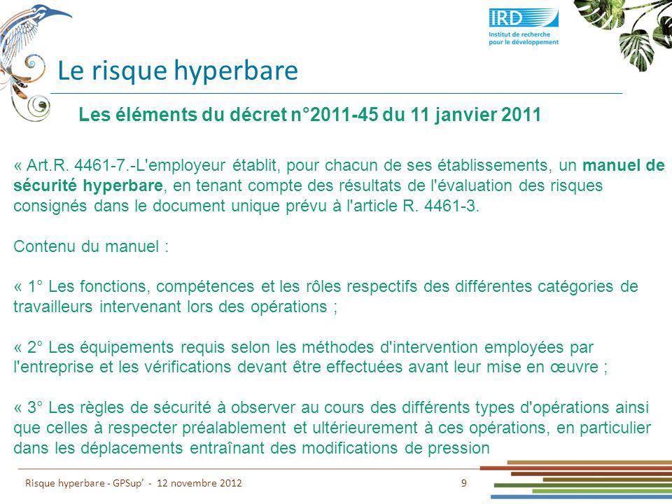 Le risque hyperbare 9 Risque hyperbare - GPSup - 12 novembre 2012 Les éléments du décret n°2011-45 du 11 janvier 2011 « Art.R. 4461-7.-L'employeur éta