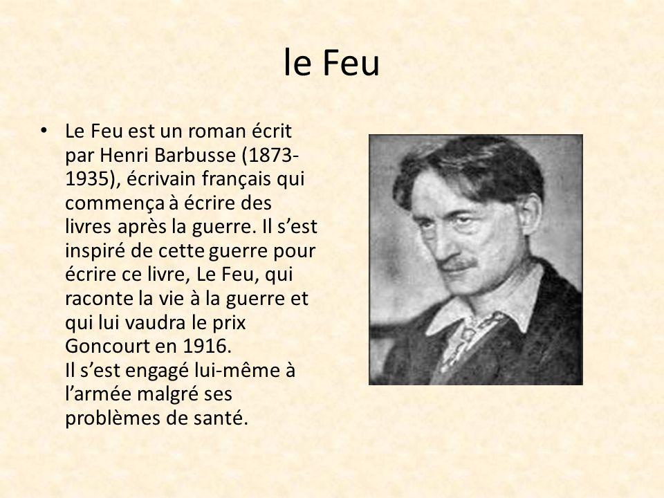 le Feu Le Feu est un roman écrit par Henri Barbusse (1873- 1935), écrivain français qui commença à écrire des livres après la guerre. Il sest inspiré