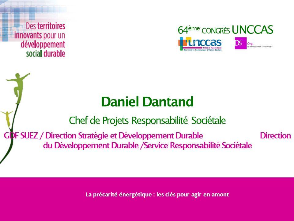 64 ème CONGRÈS UNCCAS Daniel Dantand Chef de Projets Responsabilité Sociétale GDF SUEZ / Direction Stratégie et Développement Durable Direction du Dév