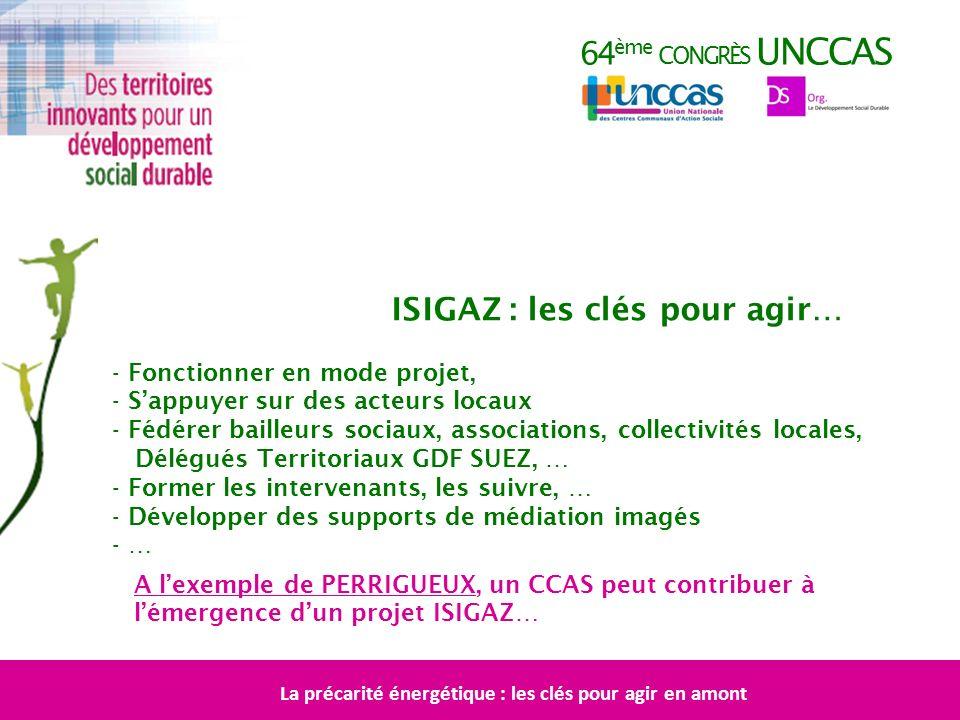 64 ème CONGRÈS UNCCAS ISIGAZ : les clés pour agir… - Fonctionner en mode projet, - Sappuyer sur des acteurs locaux - Fédérer bailleurs sociaux, associ