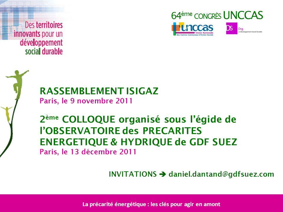 64 ème CONGRÈS UNCCAS RASSEMBLEMENT ISIGAZ Paris, le 9 novembre 2011 2 ème COLLOQUE organisé sous légide de lOBSERVATOIRE des PRECARITES ENERGETIQUE &