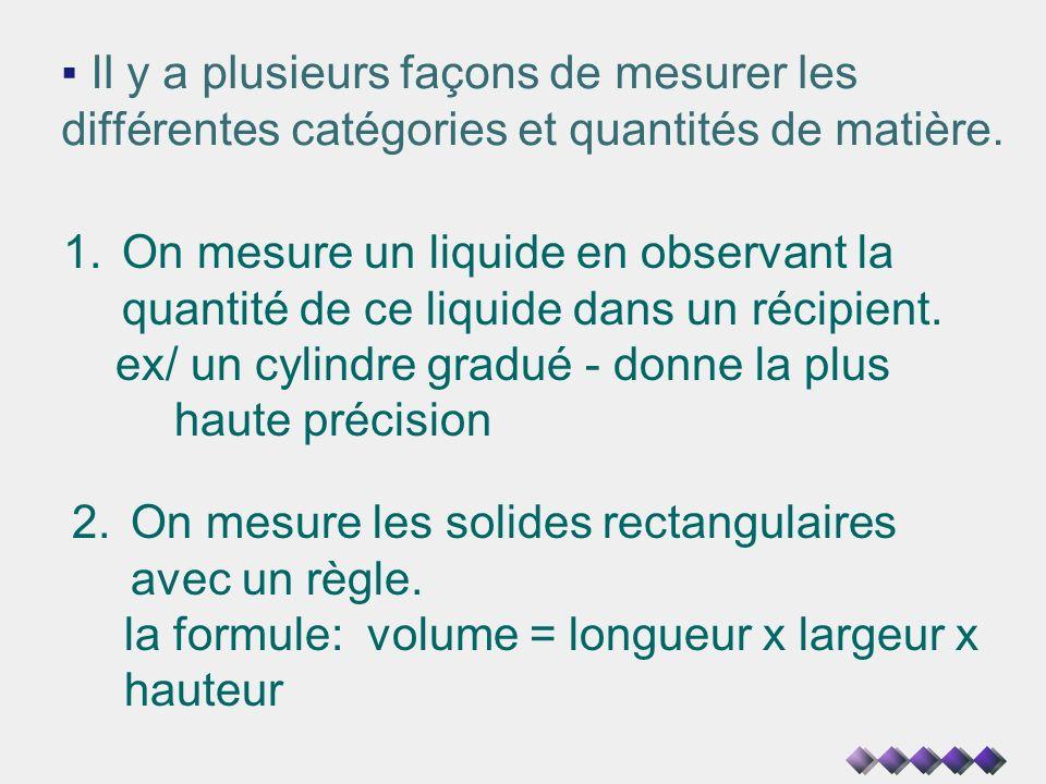 Il y a plusieurs façons de mesurer les différentes catégories et quantités de matière. 1.On mesure un liquide en observant la quantité de ce liquide d