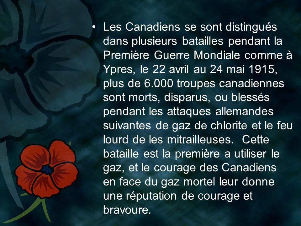 Les Canadiens se sont distingués dans plusieurs batailles pendant la Première Guerre Mondiale comme à Ypres, le 22 avril au 24 mai 1915, plus de 6.000 troupes canadiennes sont morts, disparus, ou blessés pendant les attaques allemandes suivantes de gaz de chlorite et le feu lourd de les mitrailleuses.