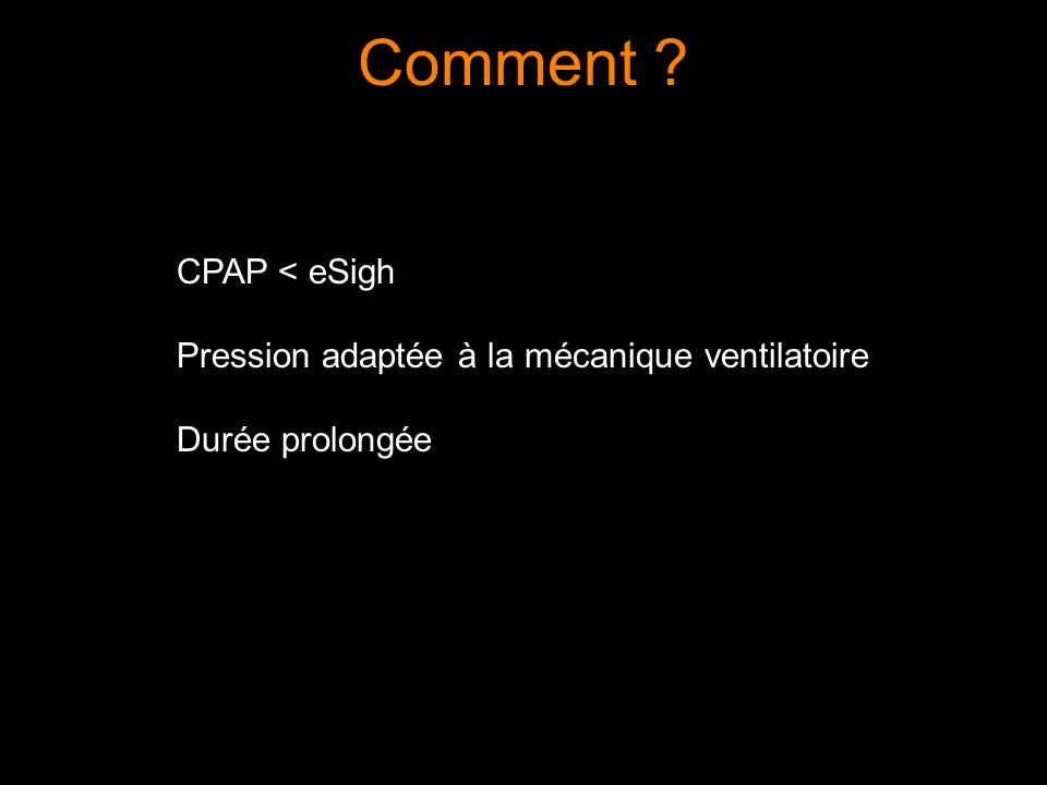 Comment ? CPAP < eSigh Pression adaptée à la mécanique ventilatoire Durée prolongée