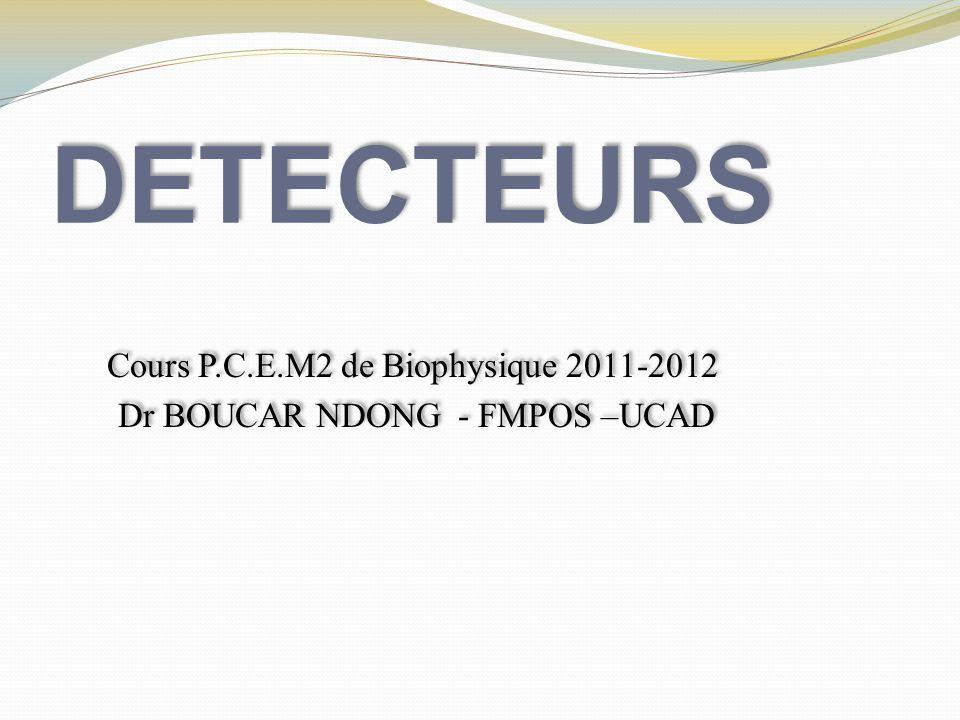 DETECTEURS Cours P.C.E.M2 de Biophysique 2011-2012 Dr BOUCAR NDONG - FMPOS –UCAD Cours P.C.E.M2 de Biophysique 2011-2012 Dr BOUCAR NDONG - FMPOS –UCAD