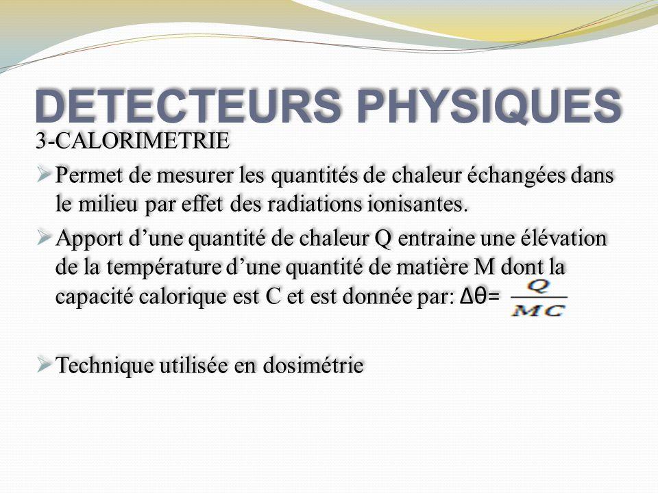 DETECTEURS PHYSIQUES 3-CALORIMETRIE Permet de mesurer les quantités de chaleur échangées dans le milieu par effet des radiations ionisantes. Apport du