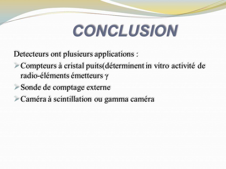 CONCLUSION Detecteurs ont plusieurs applications : Compteurs à cristal puits(déterminent in vitro activité de radio-éléments émetteurs γ Sonde de comp