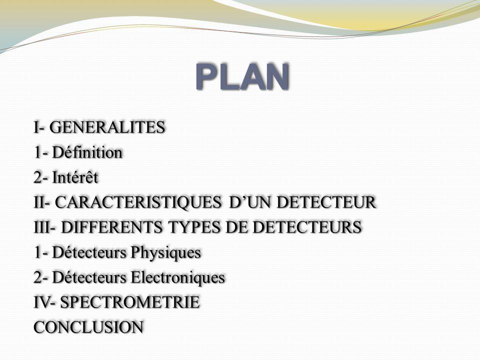 PLANPLAN I- GENERALITES 1- Définition 2- Intérêt II- CARACTERISTIQUES DUN DETECTEUR III- DIFFERENTS TYPES DE DETECTEURS 1- Détecteurs Physiques 2- Dét