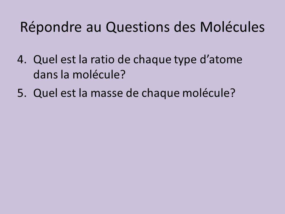 Répondre au Questions des Molécules 4.Quel est la ratio de chaque type datome dans la molécule? 5.Quel est la masse de chaque molécule?