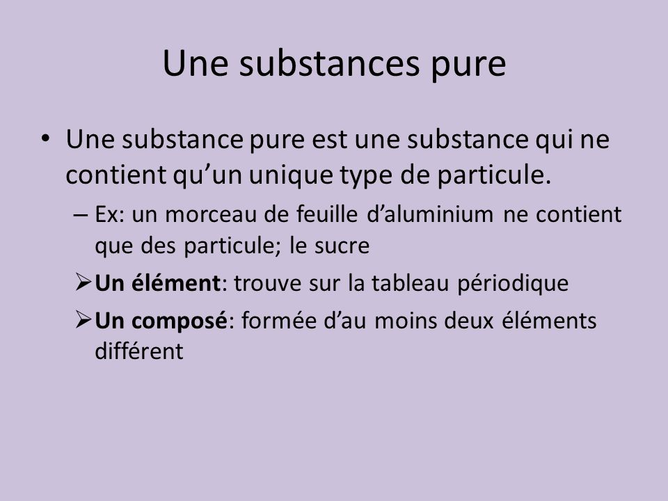 Une substances pure Une substance pure est une substance qui ne contient quun unique type de particule. – Ex: un morceau de feuille daluminium ne cont