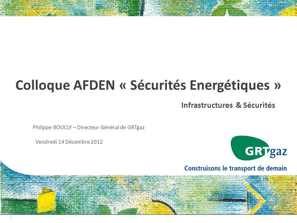 1 Colloque AFDEN « Sécurités Energétiques » Infrastructures & Sécurités Philippe BOUCLY – Directeur Général de GRTgaz Vendredi 14 Décembre 2012