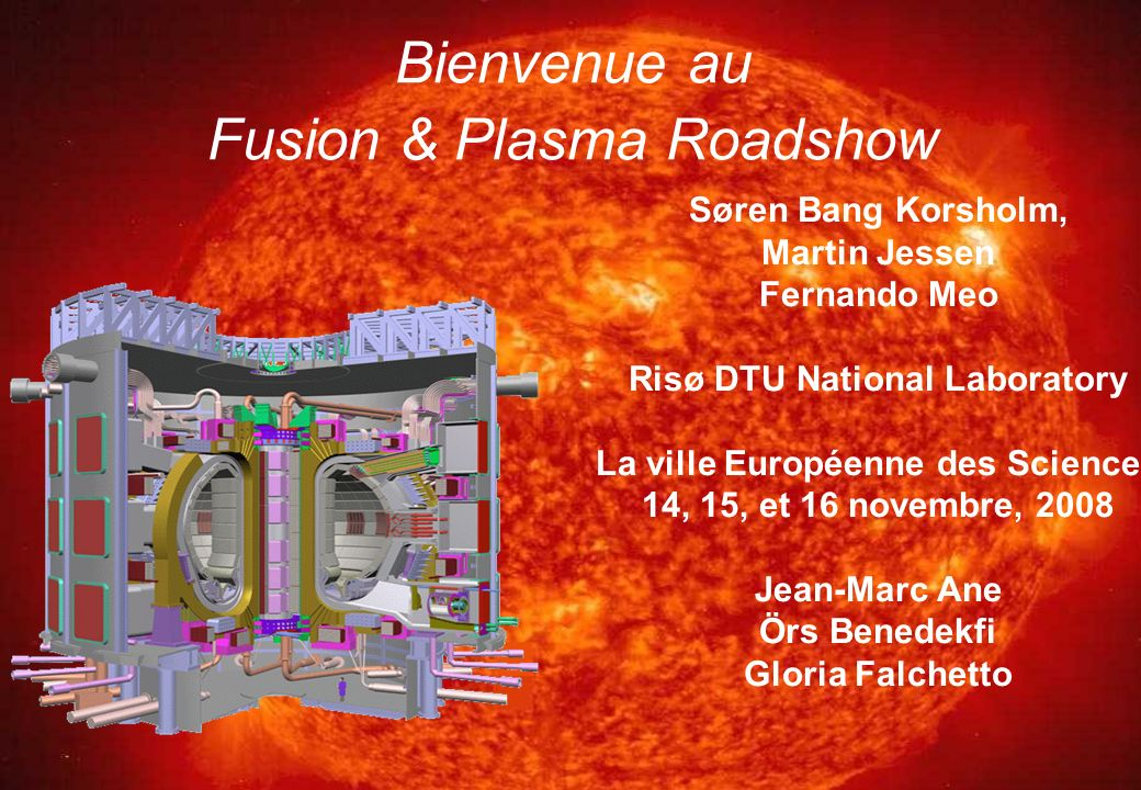 Bienvenue au Fusion & Plasma Roadshow Søren Bang Korsholm, Martin Jessen Fernando Meo Risø DTU National Laboratory La ville Européenne des Sciences 14, 15, et 16 novembre, 2008 Jean-Marc Ane Örs Benedekfi Gloria Falchetto