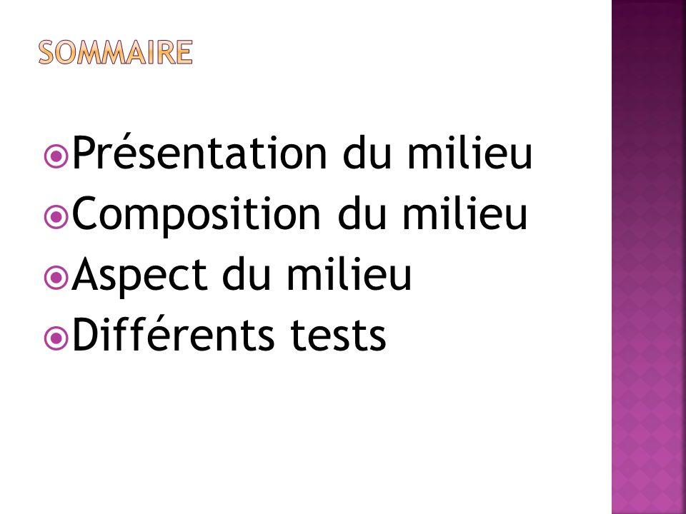 Présentation du milieu Composition du milieu Aspect du milieu Différents tests