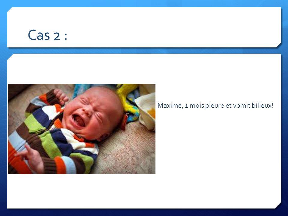 Cas 2 : Maxime, 1 mois pleure et vomit bilieux!
