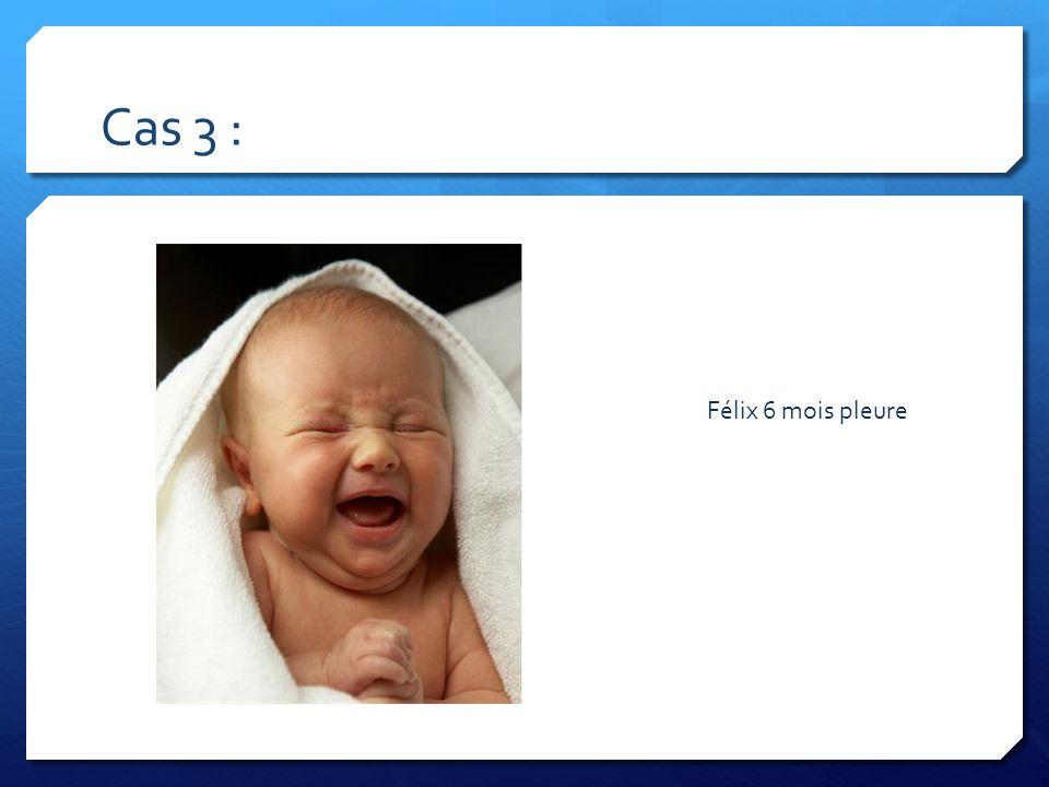 Cas 3 : Félix 6 mois pleure