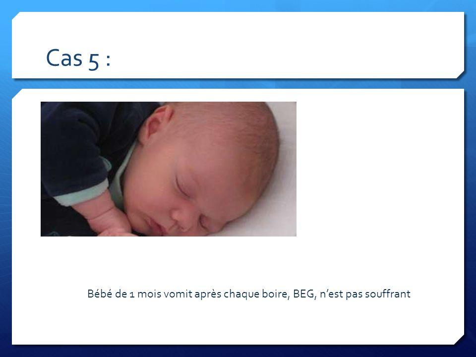 Cas 5 : Bébé de 1 mois vomit après chaque boire, BEG, nest pas souffrant