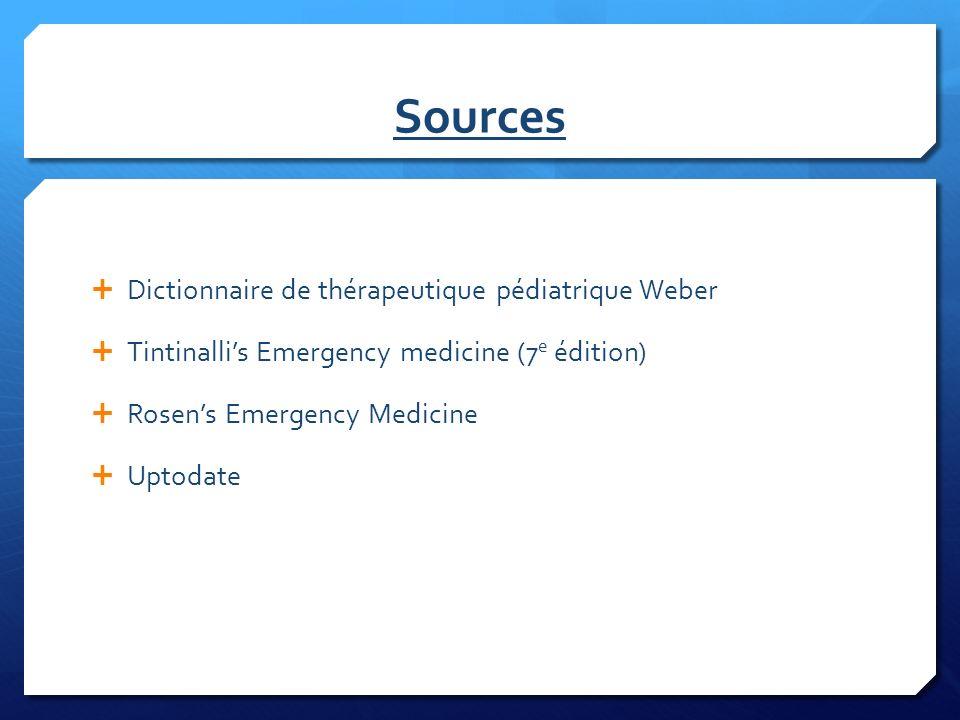 Sources Dictionnaire de thérapeutique pédiatrique Weber Tintinallis Emergency medicine (7 e édition) Rosens Emergency Medicine Uptodate