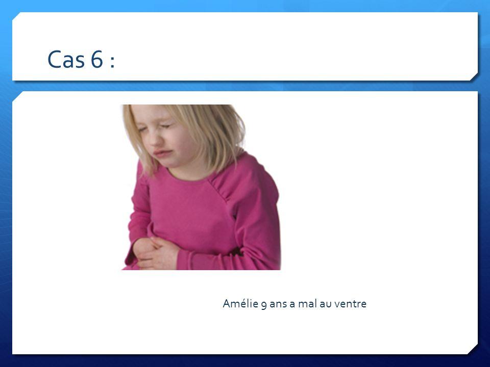 Cas 6 : Amélie 9 ans a mal au ventre