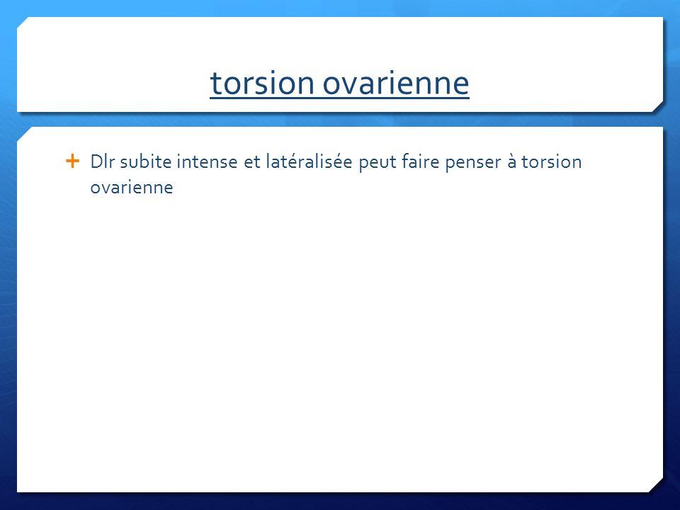 torsion ovarienne Dlr subite intense et latéralisée peut faire penser à torsion ovarienne