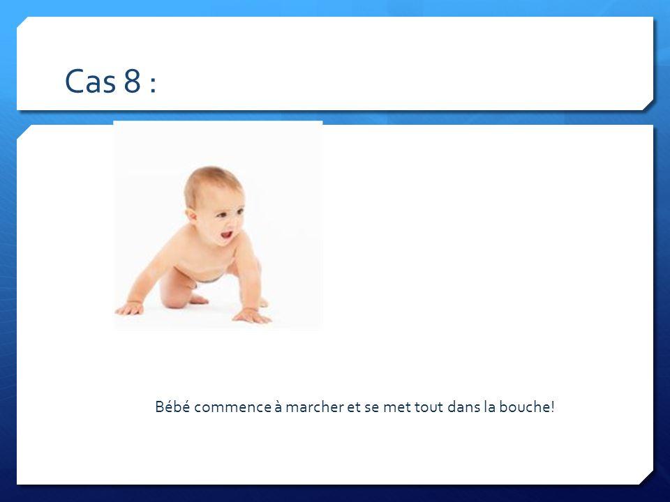 Cas 8 : Bébé commence à marcher et se met tout dans la bouche!