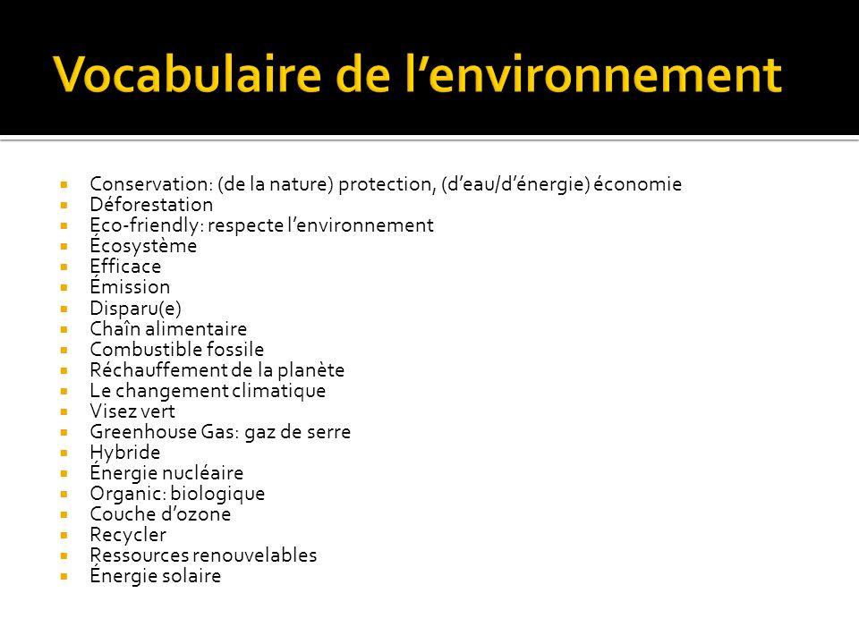 Conservation: (de la nature) protection, (deau/dénergie) économie Déforestation Eco-friendly: respecte lenvironnement Écosystème Efficace Émission Disparu(e) Chaîn alimentaire Combustible fossile Réchauffement de la planète Le changement climatique Visez vert Greenhouse Gas: gaz de serre Hybride Énergie nucléaire Organic: biologique Couche dozone Recycler Ressources renouvelables Énergie solaire