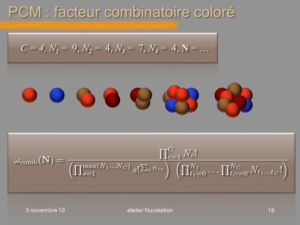 PCM : facteur combinatoire coloré 3 novembre 10atelier Nucléation18 C = 4, N 1 = 9, N 2 = 4, N 3 = 7, N 4 = 4, N = …