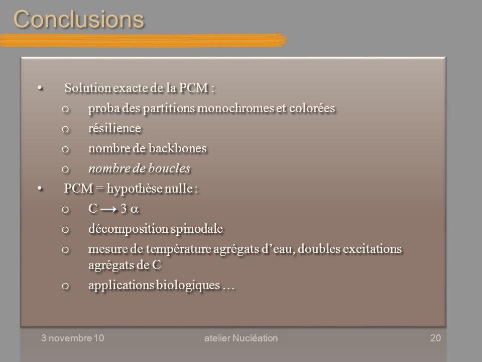 Conclusions 3 novembre 10atelier Nucléation20 Solution exacte de la PCM : o proba des partitions monochromes et colorées o résilience o nombre de back
