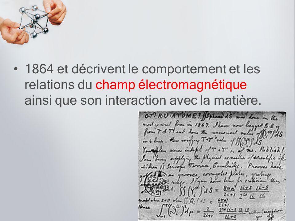 1864 et décrivent le comportement et les relations du champ électromagnétique ainsi que son interaction avec la matière.