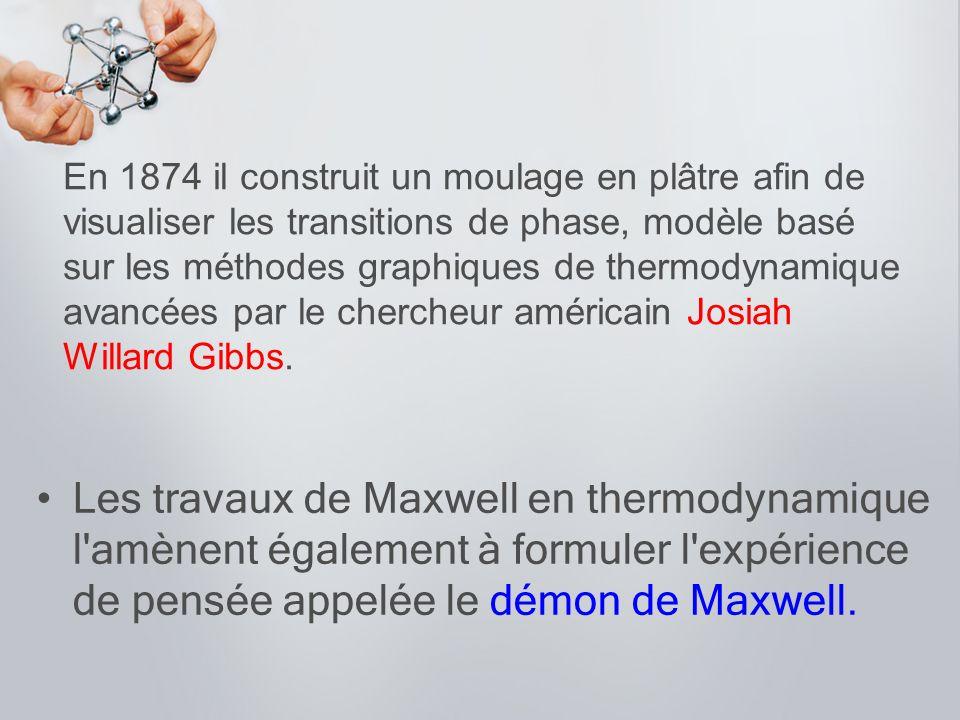 Les travaux de Maxwell en thermodynamique l'amènent également à formuler l'expérience de pensée appelée le démon de Maxwell. En 1874 il construit un m