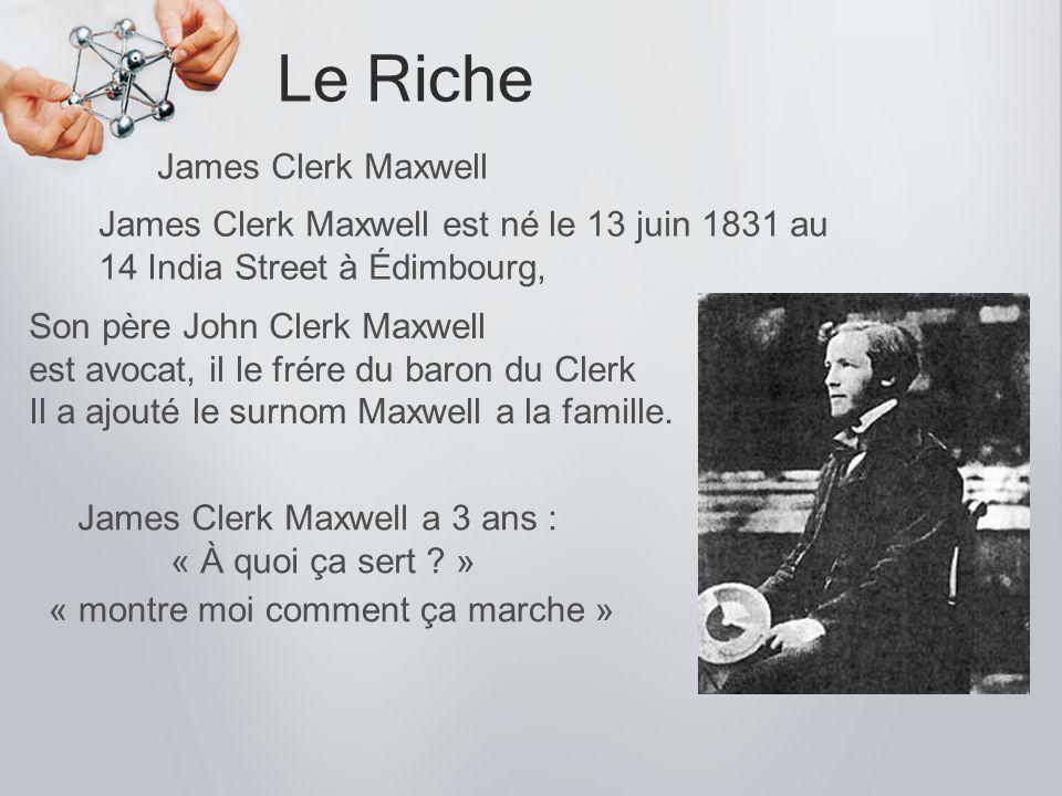 Le Riche James Clerk Maxwell James Clerk Maxwell est né le 13 juin 1831 au 14 India Street à Édimbourg, Son père John Clerk Maxwell est avocat, il le
