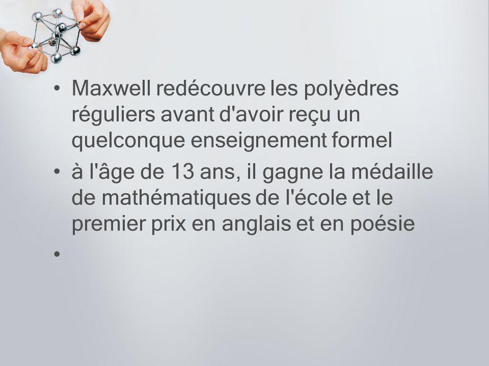 Maxwell redécouvre les polyèdres réguliers avant d'avoir reçu un quelconque enseignement formel à l'âge de 13 ans, il gagne la médaille de mathématiqu