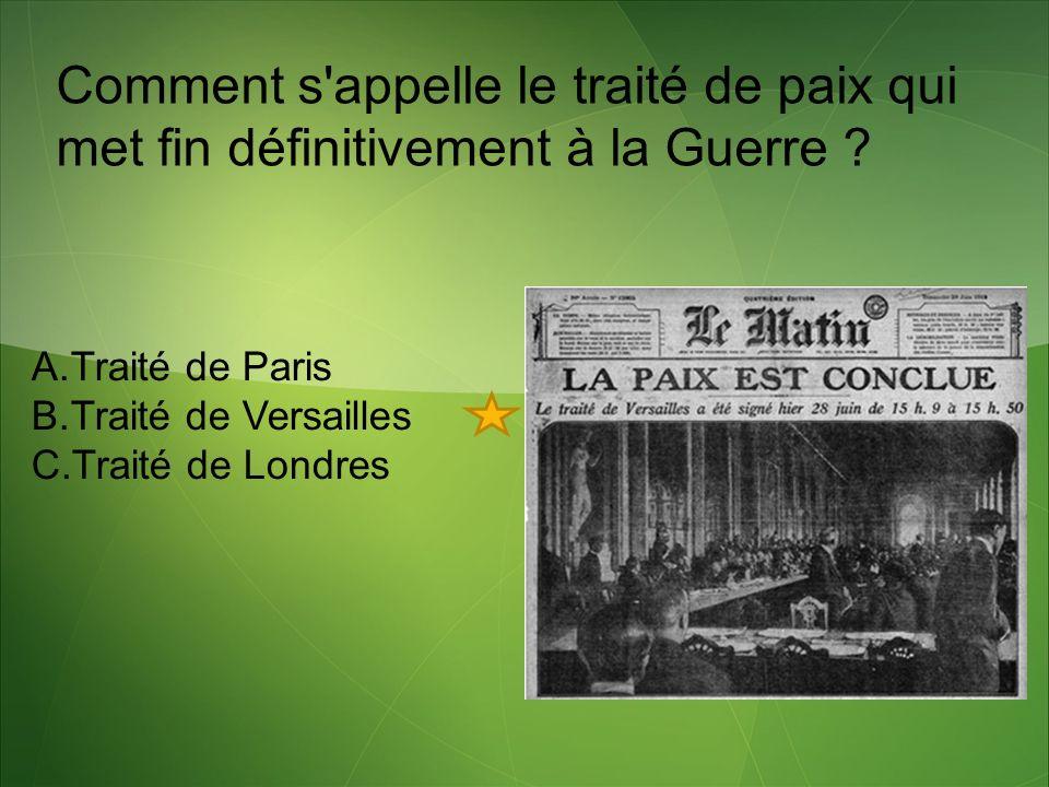 Comment s'appelle le traité de paix qui met fin définitivement à la Guerre ? A.Traité de Paris B.Traité de Versailles C.Traité de Londres