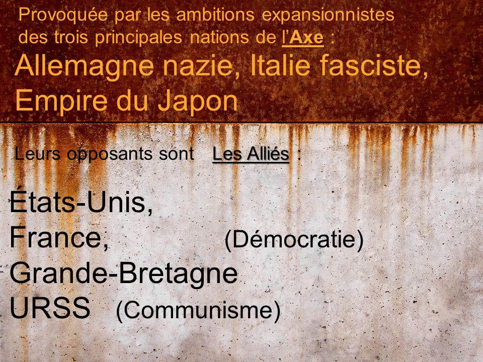 Provoquée par les ambitions expansionnistes Axe des trois principales nations de lAxe : Allemagne nazie, Italie fasciste, Empire du Japon Leurs opposants sont Les Alliés Les Alliés : États-Unis, France, (Démocratie) Grande-Bretagne URSS (Communisme)