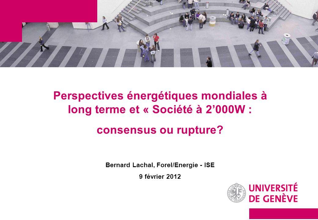 Perspectives énergétiques mondiales à long terme et « Société à 2000W : consensus ou rupture? Bernard Lachal, Forel/Energie - ISE 9 février 2012