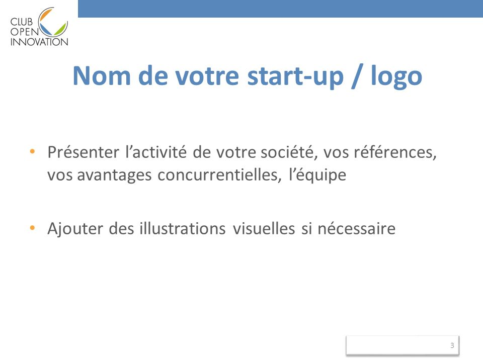 Nom de votre start-up / logo Présenter lactivité de votre société, vos références, vos avantages concurrentielles, léquipe Ajouter des illustrations visuelles si nécessaire 3 3
